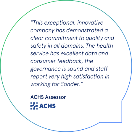 This exceptional, innovative company has demonstrated a clear commitment to quality and safety in all domains. The health service has excellent data and consumer feedback, the governance is sound and staff report very high satisfaction in working for Sonder.